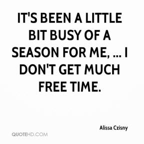 It's been a little bit busy of a season for me, ... I don't get much free time.