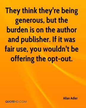 Allan Adler - They think they're being generous, but the burden is on the author and publisher. If it was fair use, you wouldn't be offering the opt-out.