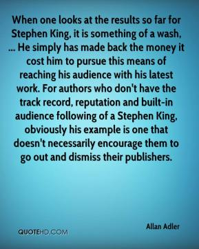 When one looks at the results so far for Stephen King, it is something of a wash, ... He simply has made back the money it cost him to pursue this means of reaching his audience with his latest work. For authors who don't have the track record, reputation and built-in audience following of a Stephen King, obviously his example is one that doesn't necessarily encourage them to go out and dismiss their publishers.