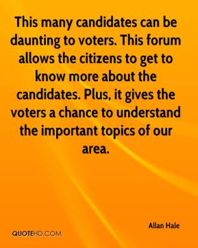 Allan Hale - This many candidates can be daunting to voters. This forum allows the citizens to get to know more about the candidates. Plus, it gives the voters a chance to understand the important topics of our area.