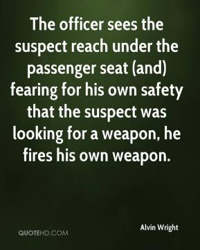 Alvin Wright - The officer sees the suspect reach under the passenger seat (and) fearing for his own safety that the suspect was looking for a weapon, he fires his own weapon.
