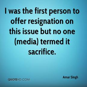 I was the first person to offer resignation on this issue but no one (media) termed it sacrifice.