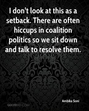 Ambika Soni - I don't look at this as a setback. There are often hiccups in coalition politics so we sit down and talk to resolve them.