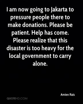 I am now going to Jakarta to pressure people there to make donations. Please be patient. Help has come. Please realize that this disaster is too heavy for the local government to carry alone.