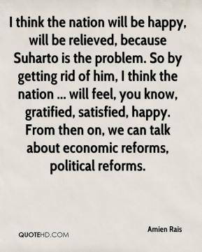 I think the nation will be happy, will be relieved, because Suharto is the problem. So by getting rid of him, I think the nation ... will feel, you know, gratified, satisfied, happy. From then on, we can talk about economic reforms, political reforms.