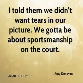 Amy Donovan - I told them we didn't want tears in our picture. We gotta be about sportsmanship on the court.
