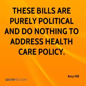 Amy Hill - These bills are purely political and do nothing to address health care policy.