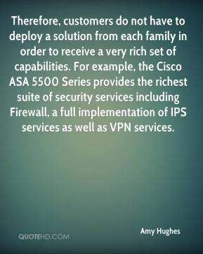 Amy Hughes - Therefore, customers do not have to deploy a solution from each family in order to receive a very rich set of capabilities. For example, the Cisco ASA 5500 Series provides the richest suite of security services including Firewall, a full implementation of IPS services as well as VPN services.