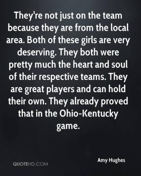 They're not just on the team because they are from the local area. Both of these girls are very deserving. They both were pretty much the heart and soul of their respective teams. They are great players and can hold their own. They already proved that in the Ohio-Kentucky game.