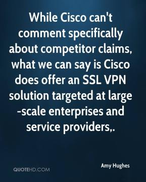 Amy Hughes - While Cisco can't comment specifically about competitor claims, what we can say is Cisco does offer an SSL VPN solution targeted at large-scale enterprises and service providers.