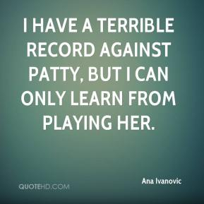 Ana Ivanovic - I have a terrible record against Patty, but I can only learn from playing her.