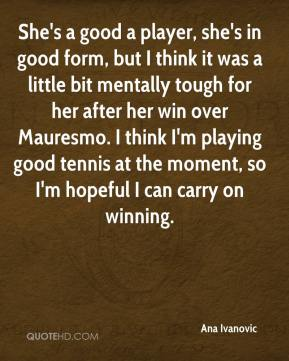 Ana Ivanovic - She's a good a player, she's in good form, but I think it was a little bit mentally tough for her after her win over Mauresmo. I think I'm playing good tennis at the moment, so I'm hopeful I can carry on winning.