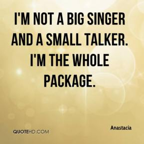 Anastacia - I'm not a big singer and a small talker. I'm the whole package.