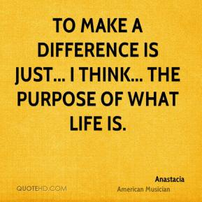 To make a difference is just... I think... the purpose of what life is.
