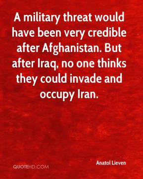 Anatol Lieven - A military threat would have been very credible after Afghanistan. But after Iraq, no one thinks they could invade and occupy Iran.