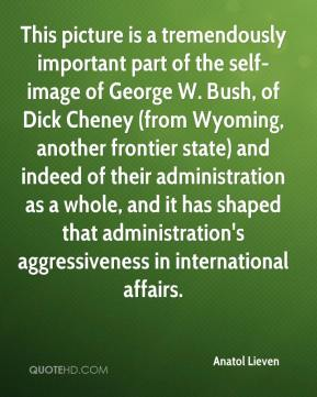 Anatol Lieven - This picture is a tremendously important part of the self-image of George W. Bush, of Dick Cheney (from Wyoming, another frontier state) and indeed of their administration as a whole, and it has shaped that administration's aggressiveness in international affairs.