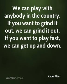 Andre Allen - We can play with anybody in the country. If you want to grind it out, we can grind it out. If you want to play fast, we can get up and down.