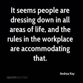 Andrea Kay - It seems people are dressing down in all areas of life, and the rules in the workplace are accommodating that.