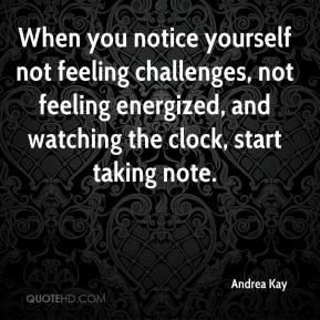 Andrea Kay - When you notice yourself not feeling challenges, not feeling energized, and watching the clock, start taking note.