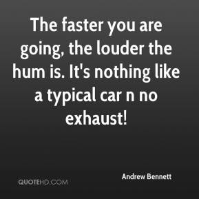 Andrew Bennett - The faster you are going, the louder the hum is. It's nothing like a typical car n no exhaust!
