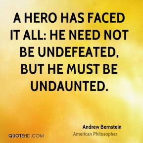 A hero has faced it all: he need not be undefeated, but he must be undaunted.