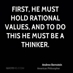 Andrew Bernstein - First, he must hold rational values, and to do this he must be a thinker.