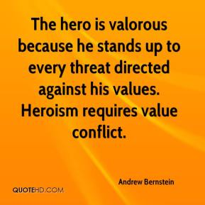 Andrew Bernstein - The hero is valorous because he stands up to every threat directed against his values. Heroism requires value conflict.