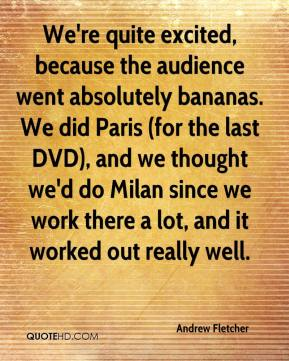 Andrew Fletcher - We're quite excited, because the audience went absolutely bananas. We did Paris (for the last DVD), and we thought we'd do Milan since we work there a lot, and it worked out really well.