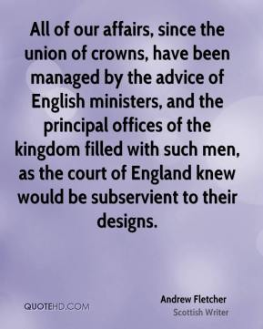 Andrew Fletcher - All of our affairs, since the union of crowns, have been managed by the advice of English ministers, and the principal offices of the kingdom filled with such men, as the court of England knew would be subservient to their designs.