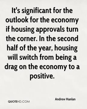 Andrew Hanlan - It's significant for the outlook for the economy if housing approvals turn the corner. In the second half of the year, housing will switch from being a drag on the economy to a positive.