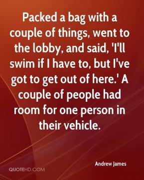 Andrew James - Packed a bag with a couple of things, went to the lobby, and said, 'I'll swim if I have to, but I've got to get out of here.' A couple of people had room for one person in their vehicle.