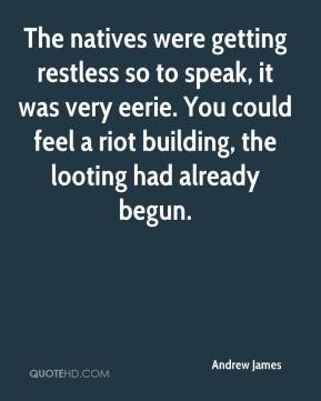 Andrew James - The natives were getting restless so to speak, it was very eerie. You could feel a riot building, the looting had already begun.