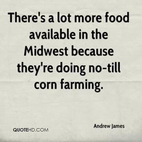 Andrew James - There's a lot more food available in the Midwest because they're doing no-till corn farming.