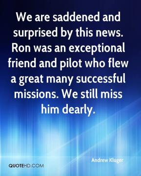 Andrew Kluger - We are saddened and surprised by this news. Ron was an exceptional friend and pilot who flew a great many successful missions. We still miss him dearly.