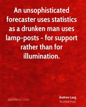 An unsophisticated forecaster uses statistics as a drunken man uses lamp-posts - for support rather than for illumination.