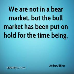 Andrew Silver - We are not in a bear market, but the bull market has been put on hold for the time being.