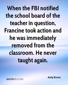 Andy Brown - When the FBI notified the school board of the teacher in question, Francine took action and he was immediately removed from the classroom. He never taught again.