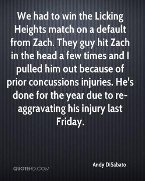 Andy DiSabato - We had to win the Licking Heights match on a default from Zach. They guy hit Zach in the head a few times and I pulled him out because of prior concussions injuries. He's done for the year due to re-aggravating his injury last Friday.