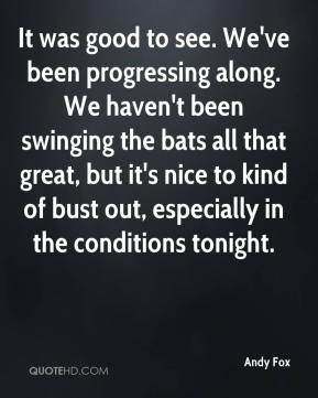 Andy Fox - It was good to see. We've been progressing along. We haven't been swinging the bats all that great, but it's nice to kind of bust out, especially in the conditions tonight.