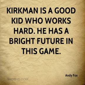 Andy Fox - Kirkman is a good kid who works hard. He has a bright future in this game.