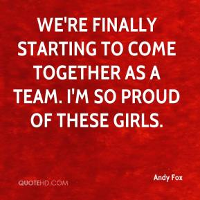 Andy Fox - We're finally starting to come together as a team. I'm so proud of these girls.