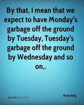 Andy King - By that, I mean that we expect to have Monday's garbage off the ground by Tuesday, Tuesday's garbage off the ground by Wednesday and so on.