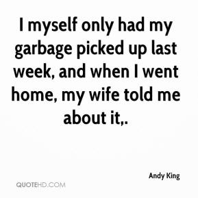 Andy King - I myself only had my garbage picked up last week, and when I went home, my wife told me about it.