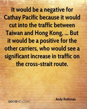 Andy Rothman - It would be a negative for Cathay Pacific because it would cut into the traffic between Taiwan and Hong Kong, ... But it would be a positive for the other carriers, who would see a significant increase in traffic on the cross-strait route.