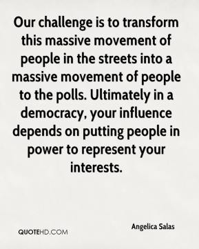 Angelica Salas - Our challenge is to transform this massive movement of people in the streets into a massive movement of people to the polls. Ultimately in a democracy, your influence depends on putting people in power to represent your interests.