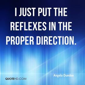 Angelo Dundee - I just put the reflexes in the proper direction.