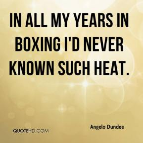 Angelo Dundee - In all my years in boxing I'd never known such heat.