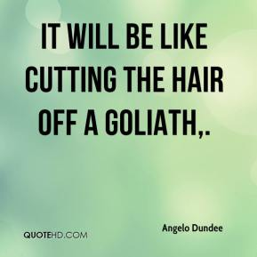 Angelo Dundee - It will be like cutting the hair off a Goliath.