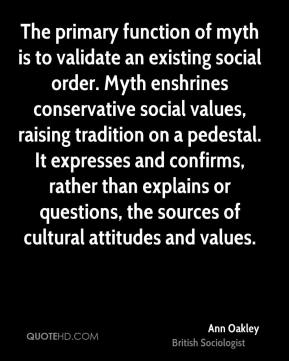 Ann Oakley - The primary function of myth is to validate an existing social order. Myth enshrines conservative social values, raising tradition on a pedestal. It expresses and confirms, rather than explains or questions, the sources of cultural attitudes and values.