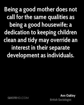 Ann Oakley - Being a good mother does not call for the same qualities as being a good housewife; a dedication to keeping children clean and tidy may override an interest in their separate development as individuals.
